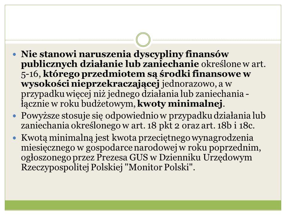 Nie stanowi naruszenia dyscypliny finansów publicznych działanie lub zaniechanie określone w art. 5-16, którego przedmiotem są środki finansowe w wysokości nieprzekraczającej jednorazowo, a w przypadku więcej niż jednego działania lub zaniechania - łącznie w roku budżetowym, kwoty minimalnej.