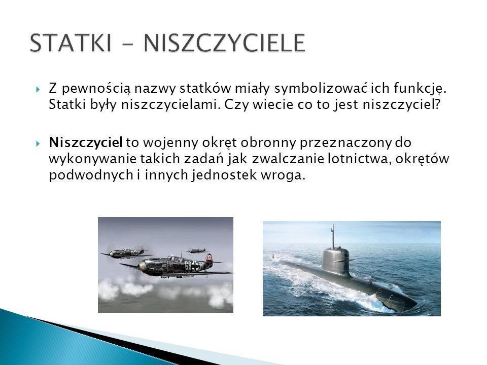STATKI - NISZCZYCIELE Z pewnością nazwy statków miały symbolizować ich funkcję. Statki były niszczycielami. Czy wiecie co to jest niszczyciel