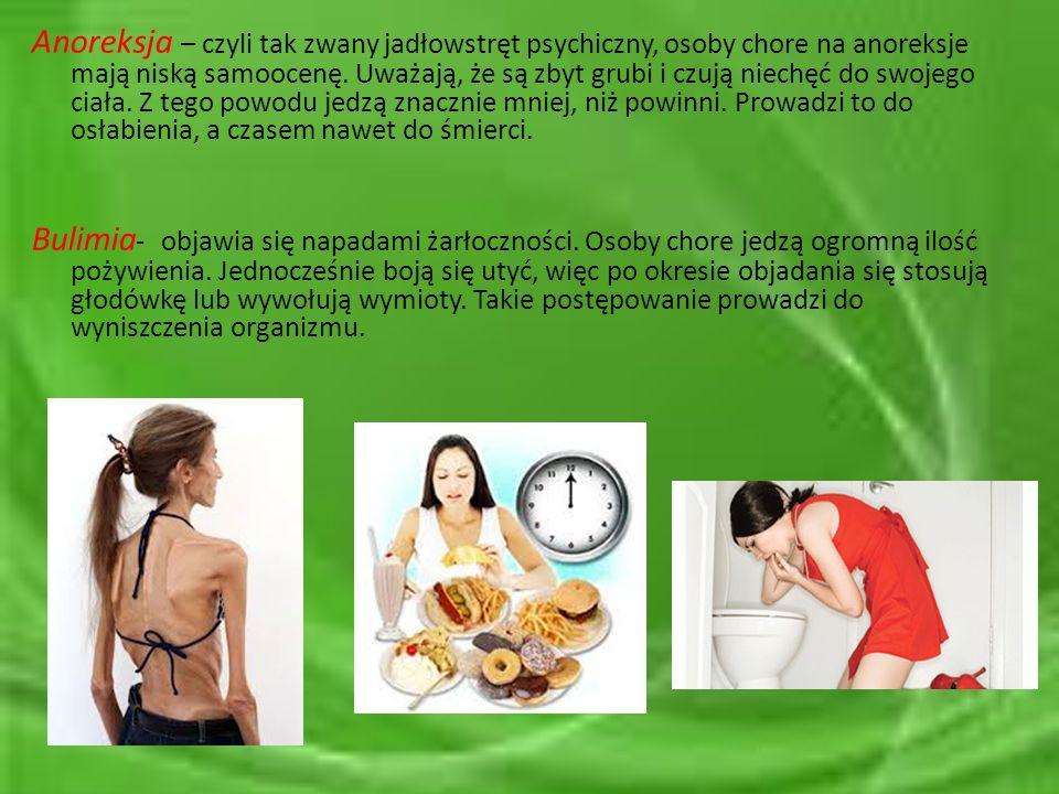 Anoreksja – czyli tak zwany jadłowstręt psychiczny, osoby chore na anoreksje mają niską samoocenę. Uważają, że są zbyt grubi i czują niechęć do swojego ciała. Z tego powodu jedzą znacznie mniej, niż powinni. Prowadzi to do osłabienia, a czasem nawet do śmierci.
