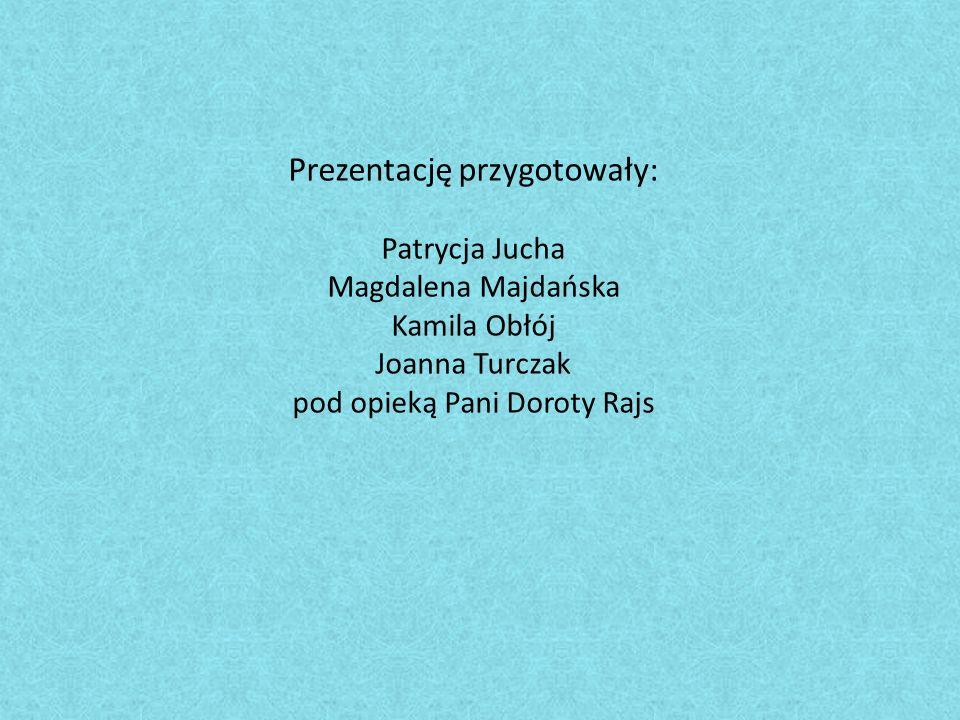 Prezentację przygotowały: Patrycja Jucha Magdalena Majdańska Kamila Obłój Joanna Turczak pod opieką Pani Doroty Rajs