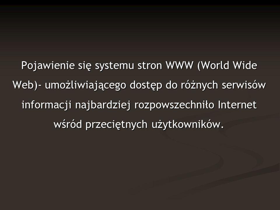 Pojawienie się systemu stron WWW (World Wide Web)- umożliwiającego dostęp do różnych serwisów informacji najbardziej rozpowszechniło Internet wśród przeciętnych użytkowników.