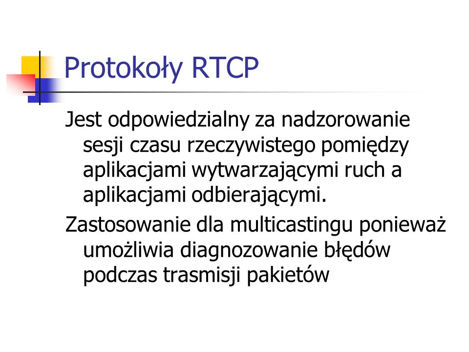 Protokoły RTCP Jest odpowiedzialny za nadzorowanie sesji czasu rzeczywistego pomiędzy aplikacjami wytwarzającymi ruch a aplikacjami odbierającymi.