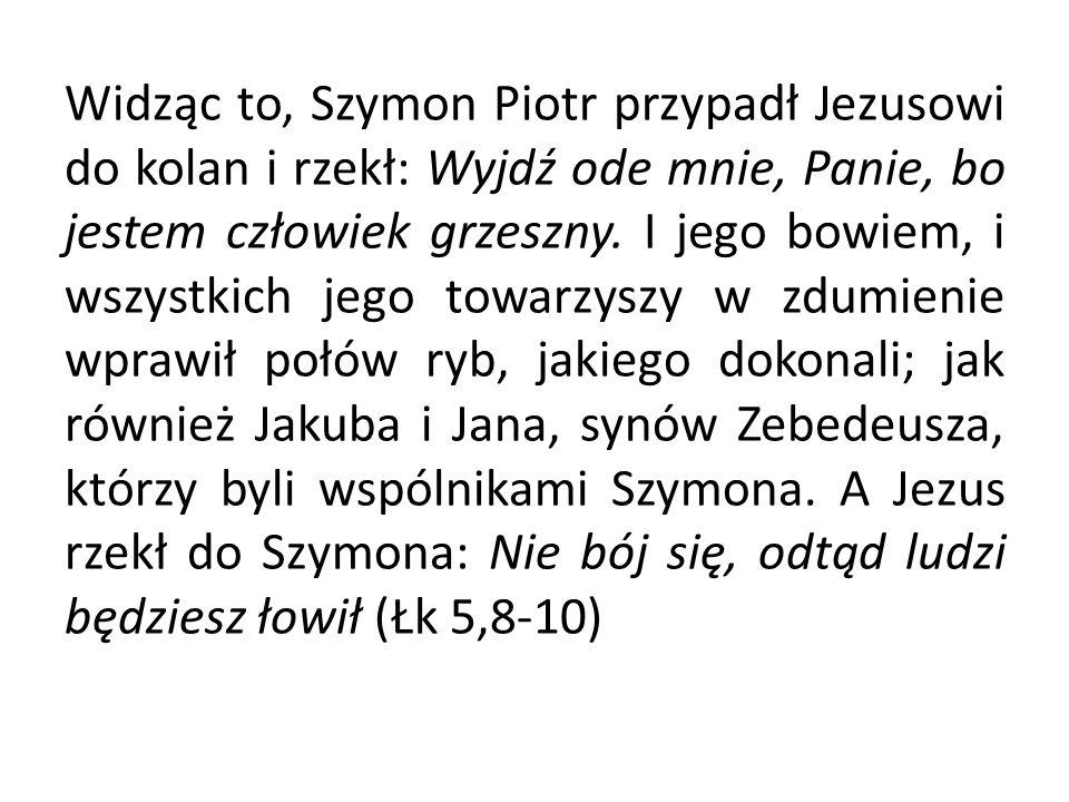 Widząc to, Szymon Piotr przypadł Jezusowi do kolan i rzekł: Wyjdź ode mnie, Panie, bo jestem człowiek grzeszny.