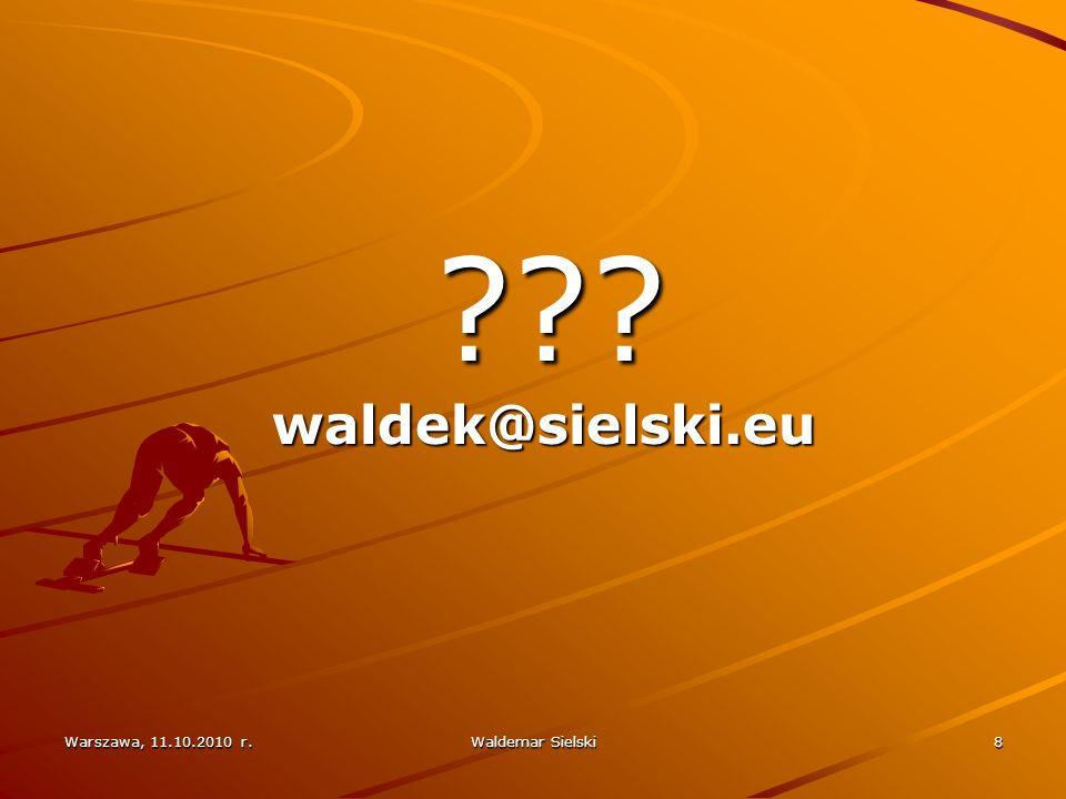 waldek@sielski.eu Warszawa, 11.10.2010 r. Waldemar Sielski