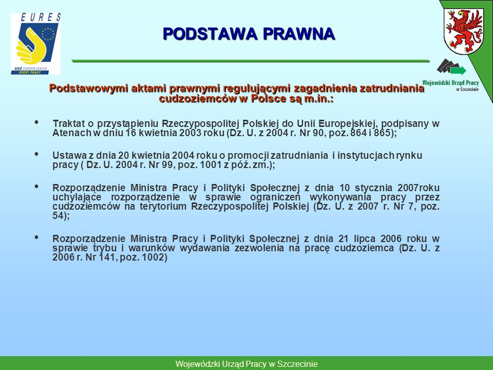 PODSTAWA PRAWNA Podstawowymi aktami prawnymi regulującymi zagadnienia zatrudniania cudzoziemców w Polsce są m.in.: