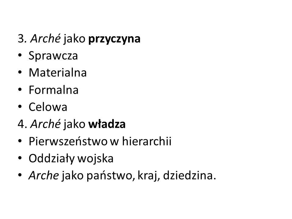 3. Arché jako przyczyna Sprawcza. Materialna. Formalna. Celowa. 4. Arché jako władza. Pierwszeństwo w hierarchii.