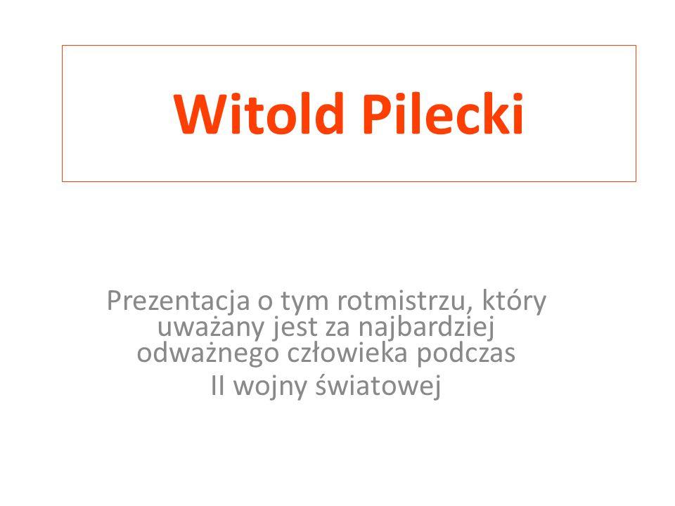 Witold Pilecki Prezentacja o tym rotmistrzu, który uważany jest za najbardziej odważnego człowieka podczas.