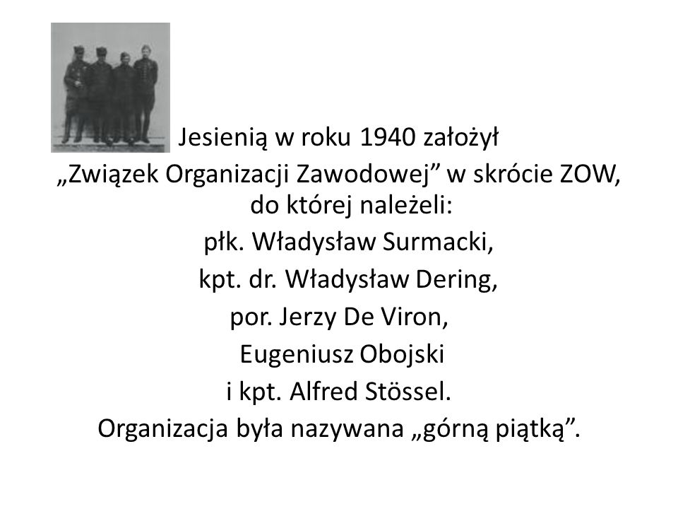 """Jesienią w roku 1940 założył """"Związek Organizacji Zawodowej w skrócie ZOW, do której należeli: płk."""