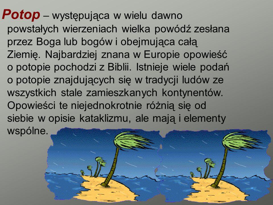 Potop – występująca w wielu dawno powstałych wierzeniach wielka powódź zesłana przez Boga lub bogów i obejmująca całą Ziemię.