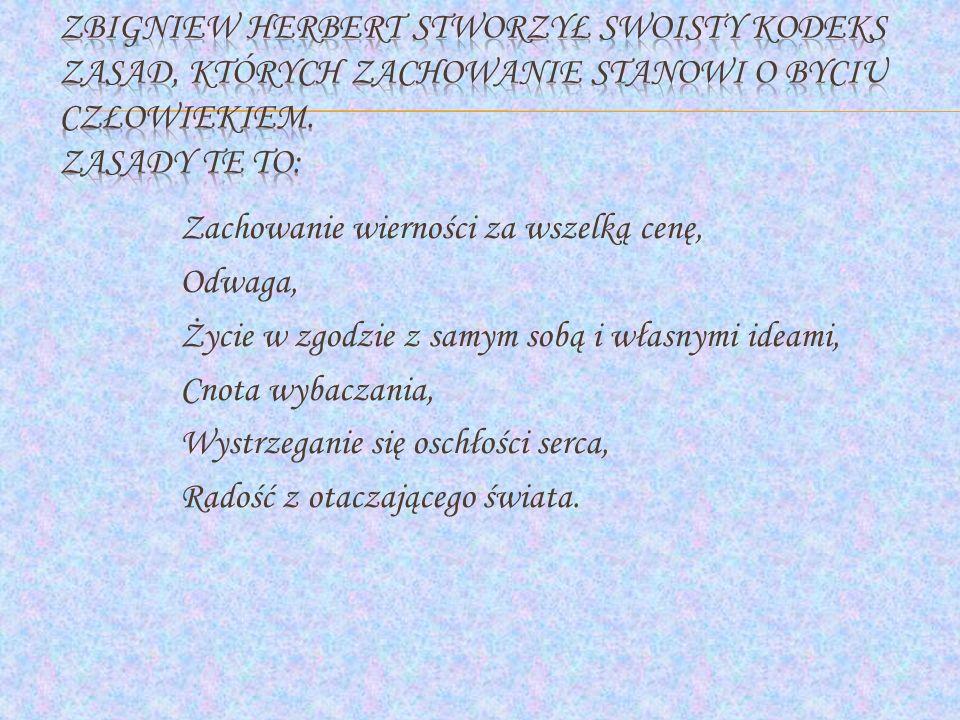 Zbigniew Herbert stworzył swoisty kodeks zasad, których zachowanie stanowi o byciu człowiekiem. Zasady te to: