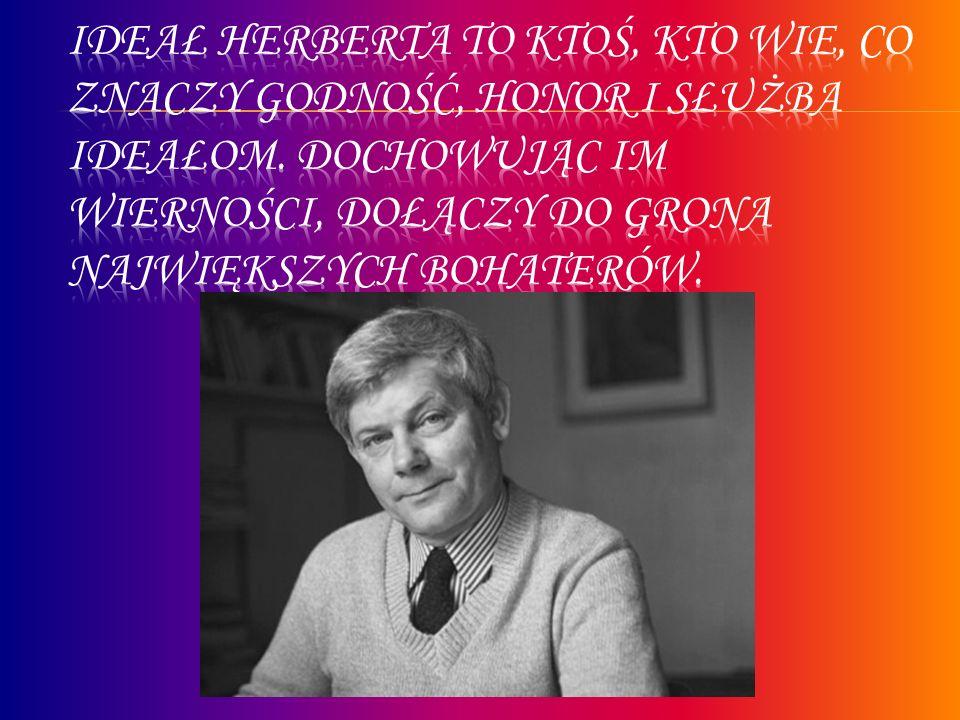 Ideał Herberta to ktoś, kto wie, co znaczy godność, honor i służba ideałom.