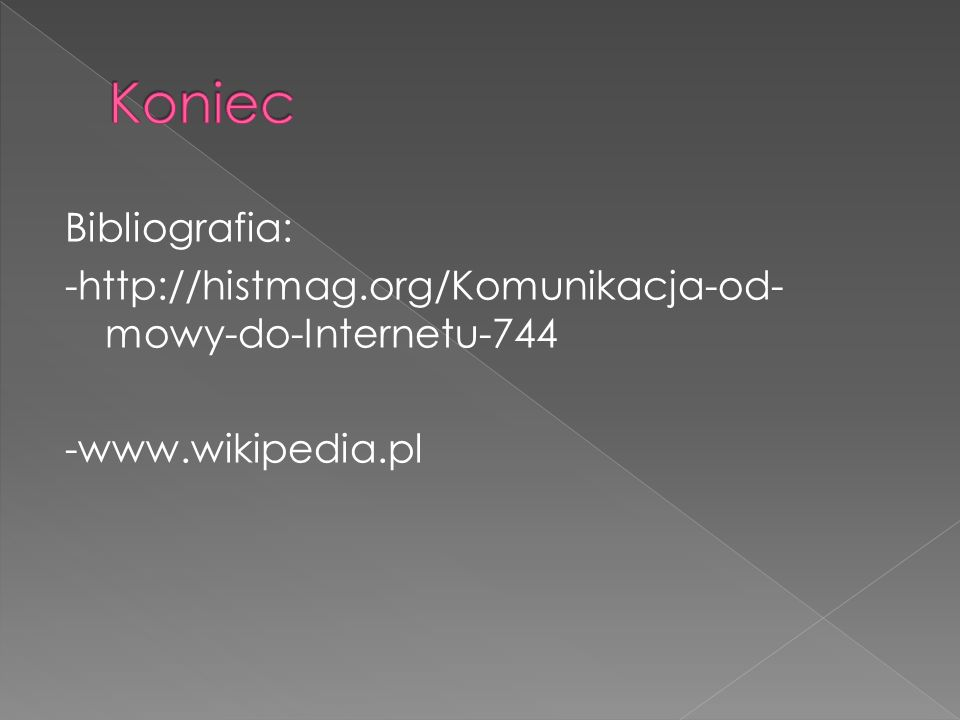 Koniec Bibliografia: -http://histmag.org/Komunikacja-od-mowy-do-Internetu-744 -www.wikipedia.pl