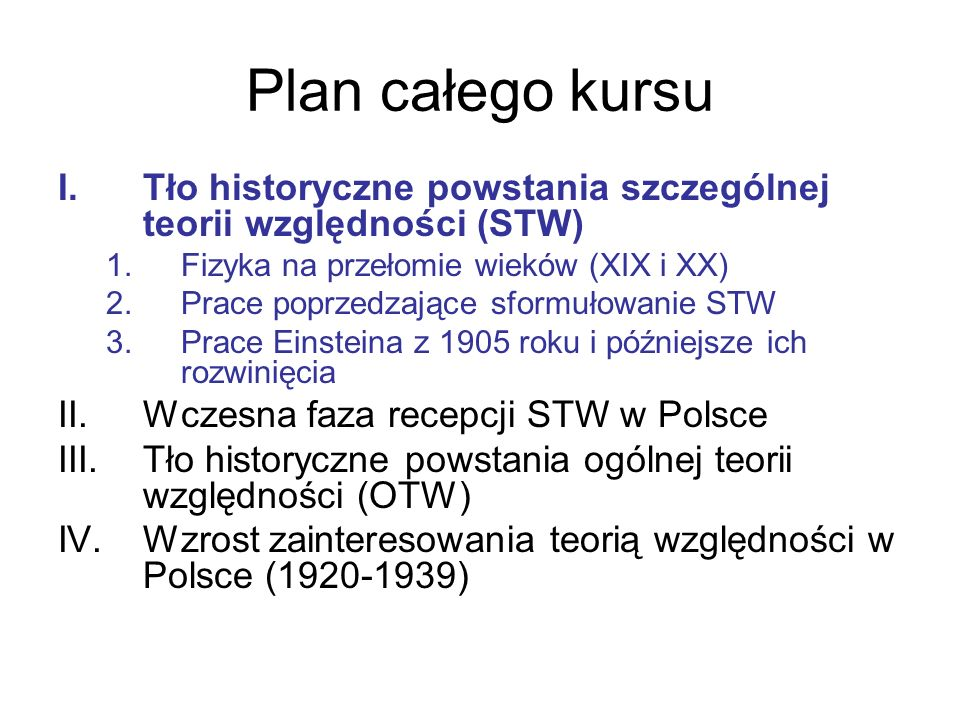 Plan całego kursu Tło historyczne powstania szczególnej teorii względności (STW) Fizyka na przełomie wieków (XIX i XX)