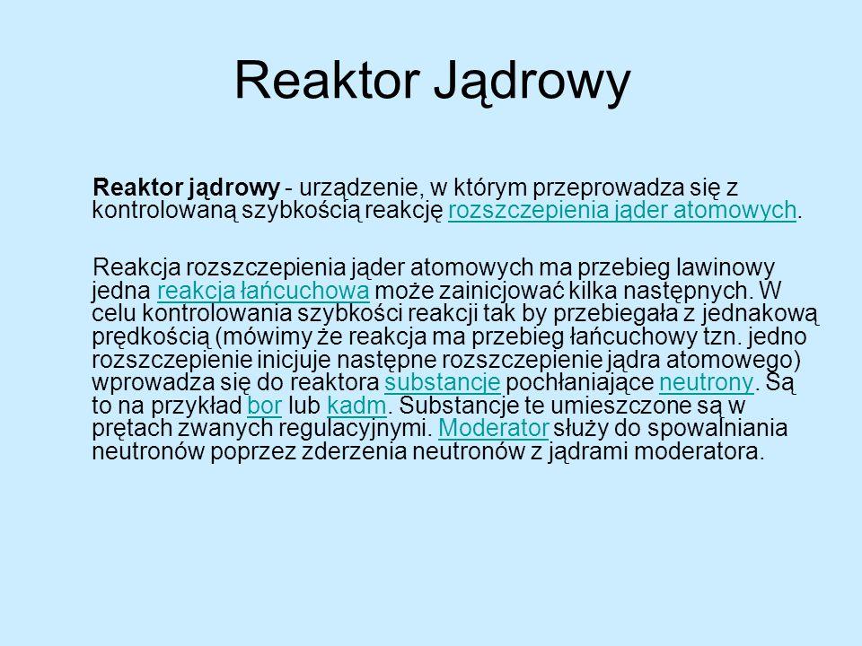 Reaktor Jądrowy Reaktor jądrowy - urządzenie, w którym przeprowadza się z kontrolowaną szybkością reakcję rozszczepienia jąder atomowych.