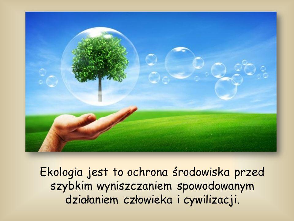 Ekologia jest to ochrona środowiska przed szybkim wyniszczaniem spowodowanym działaniem człowieka i cywilizacji.
