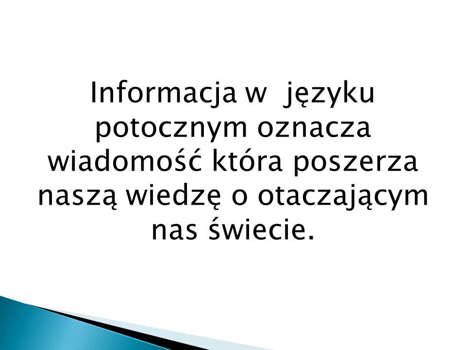 Informacja w języku potocznym oznacza wiadomość która poszerza naszą wiedzę o otaczającym nas świecie.