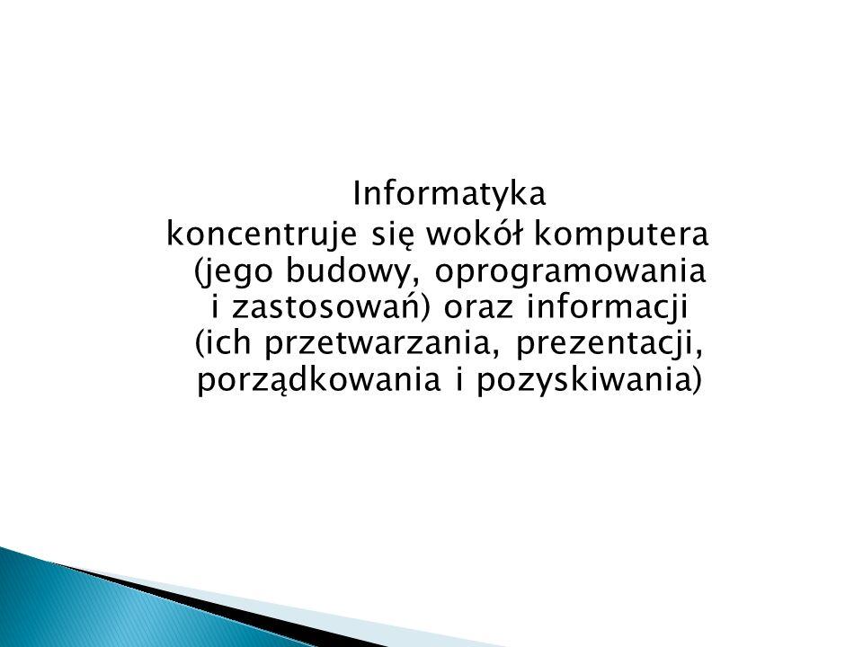 Informatyka koncentruje się wokół komputera (jego budowy, oprogramowania i zastosowań) oraz informacji (ich przetwarzania, prezentacji, porządkowania i pozyskiwania)