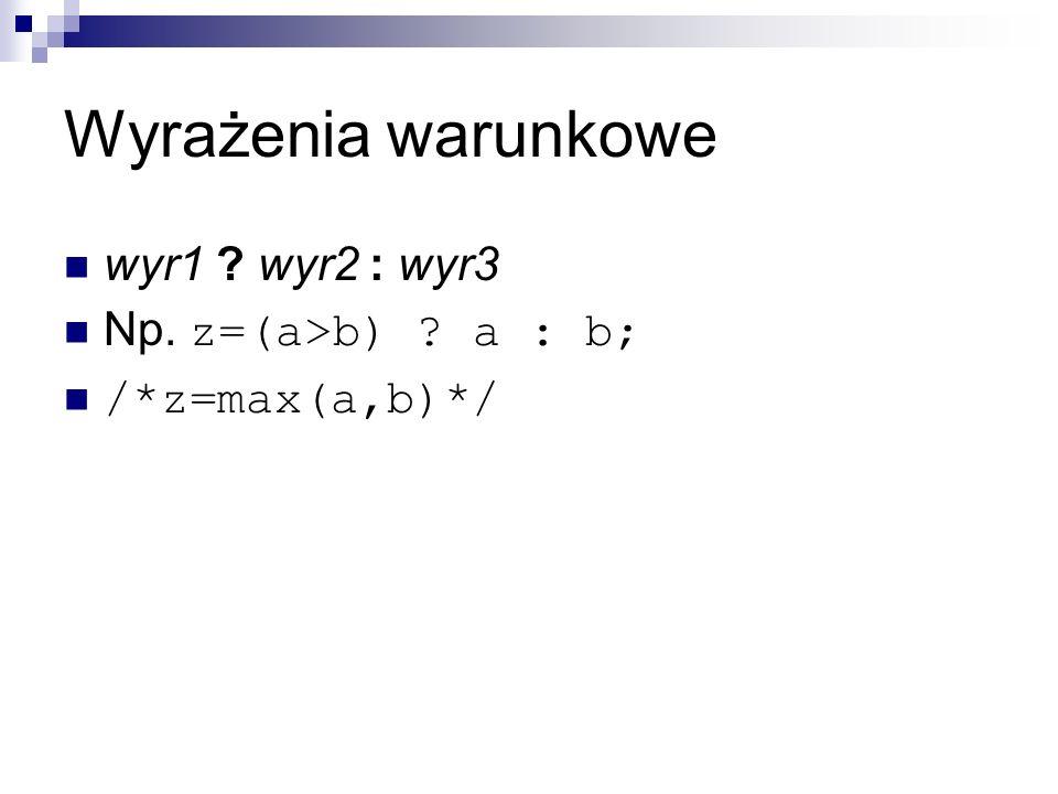 Wyrażenia warunkowe wyr1 wyr2 : wyr3 Np. z=(a>b) a : b;