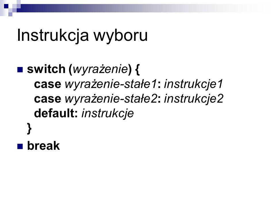Instrukcja wyboru switch (wyrażenie) { case wyrażenie-stałe1: instrukcje1 case wyrażenie-stałe2: instrukcje2 default: instrukcje }