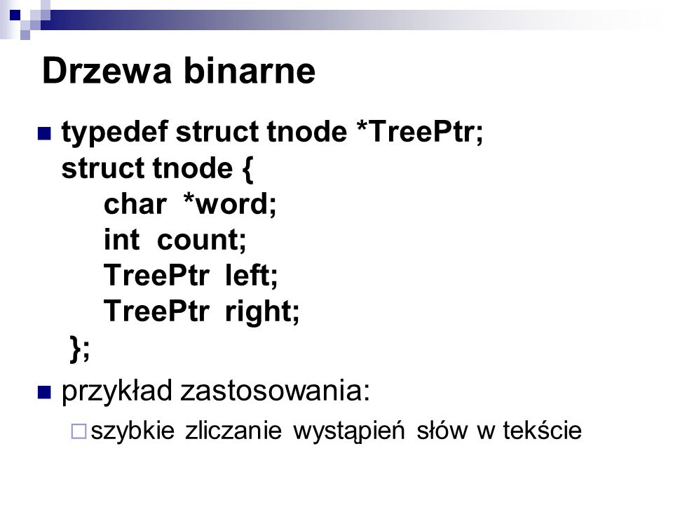 Drzewa binarne typedef struct tnode *TreePtr; struct tnode { char *word; int count; TreePtr left; TreePtr right; };