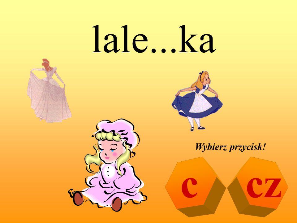 lale...ka Wybierz przycisk! c cz