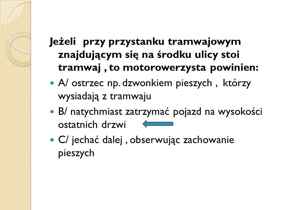 Jeżeli przy przystanku tramwajowym znajdującym się na środku ulicy stoi tramwaj , to motorowerzysta powinien:
