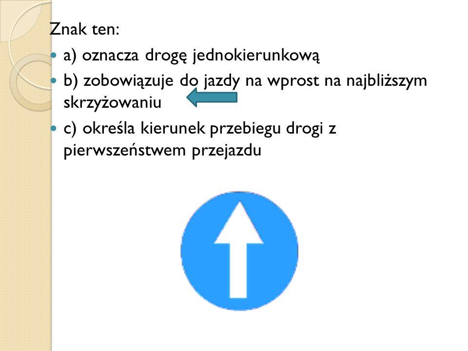 Znak ten: a) oznacza drogę jednokierunkową. b) zobowiązuje do jazdy na wprost na najbliższym skrzyżowaniu.