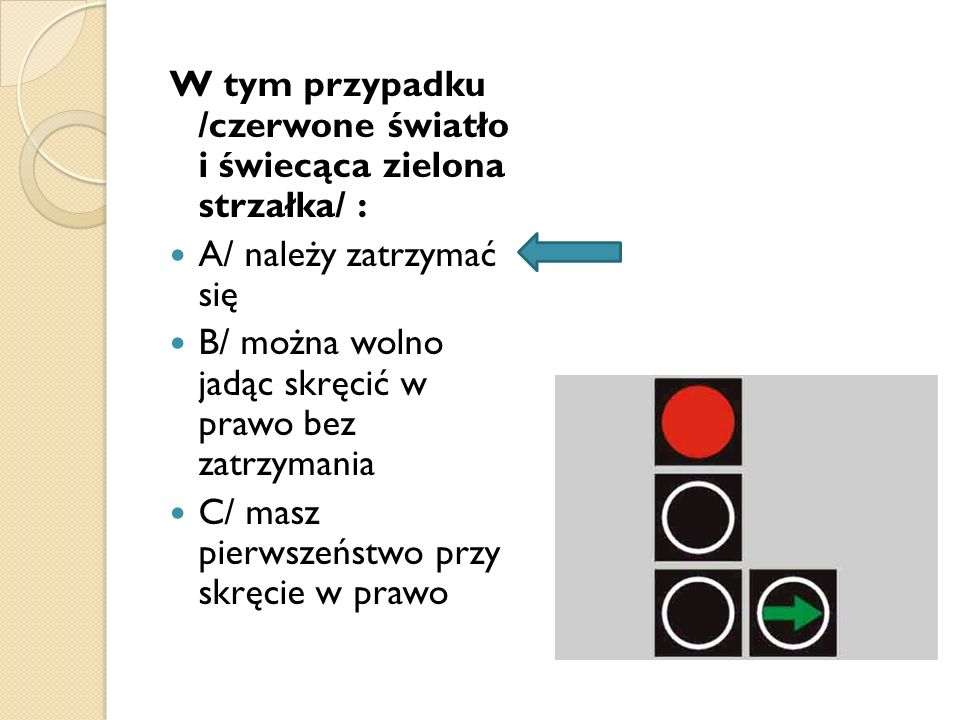 W tym przypadku /czerwone światło i świecąca zielona strzałka/ :