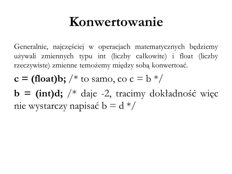 Konwertowanie c = (float)b; /* to samo, co c = b */