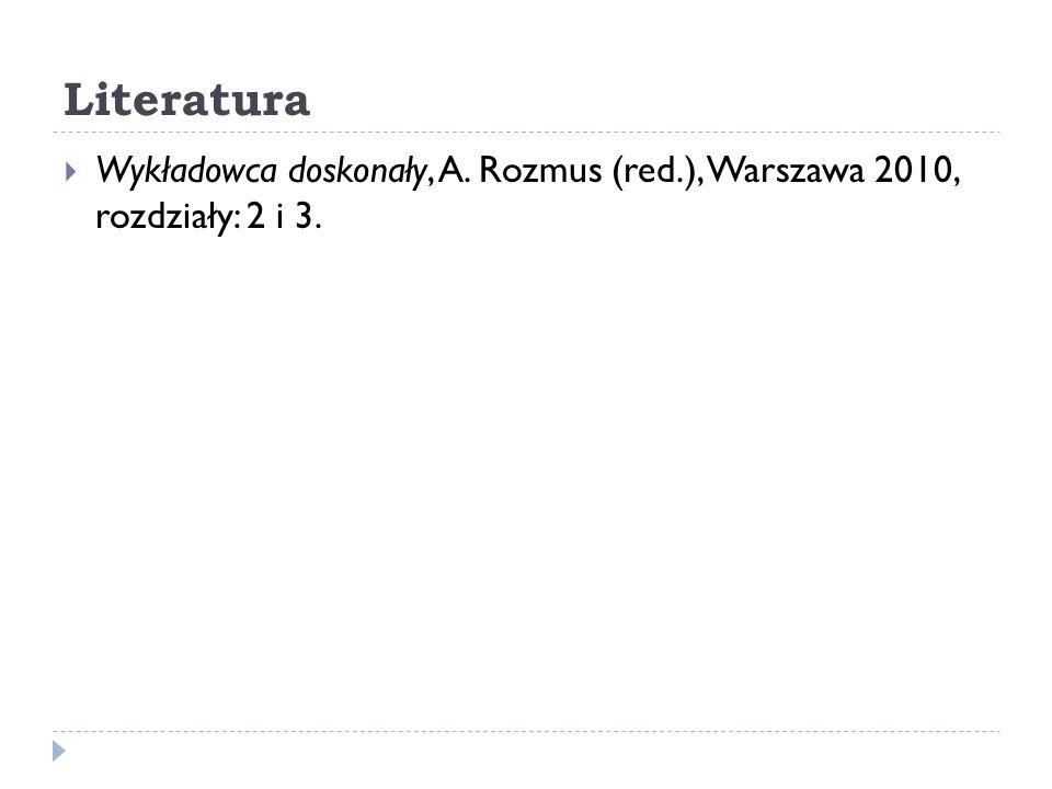 Literatura Wykładowca doskonały, A. Rozmus (red.), Warszawa 2010, rozdziały: 2 i 3.