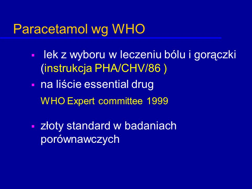 Paracetamol wg WHO lek z wyboru w leczeniu bólu i gorączki (instrukcja PHA/CHV/86 ) na liście essential drug.