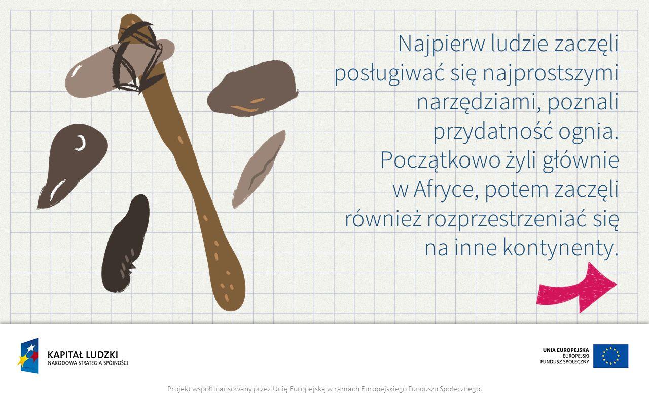 Najpierw ludzie zaczęli posługiwać się najprostszymi narzędziami, poznali przydatność ognia. Początkowo żyli głównie w Afryce, potem zaczęli również rozprzestrzeniać się na inne kontynenty.