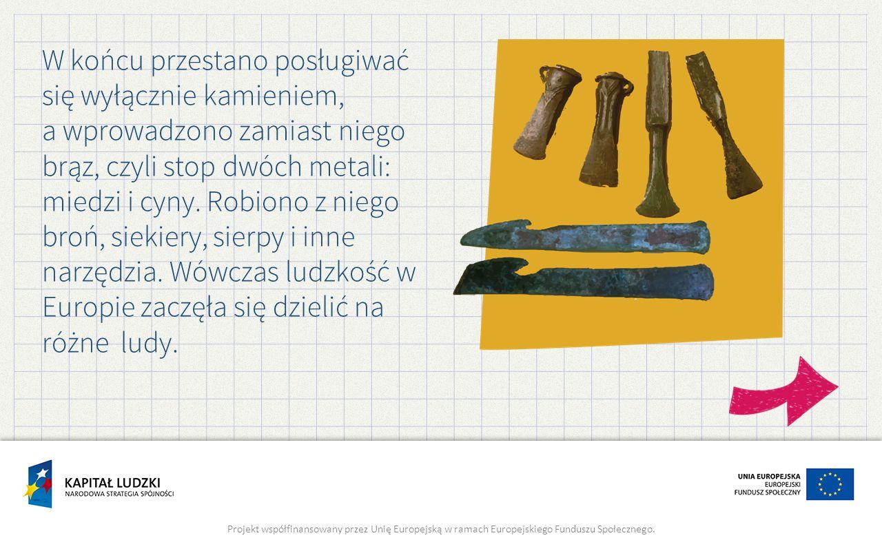 W końcu przestano posługiwać się wyłącznie kamieniem, a wprowadzono zamiast niego brąz, czyli stop dwóch metali: miedzi i cyny. Robiono z niego broń, siekiery, sierpy i inne narzędzia. Wówczas ludzkość w Europie zaczęła się dzielić na różne ludy.