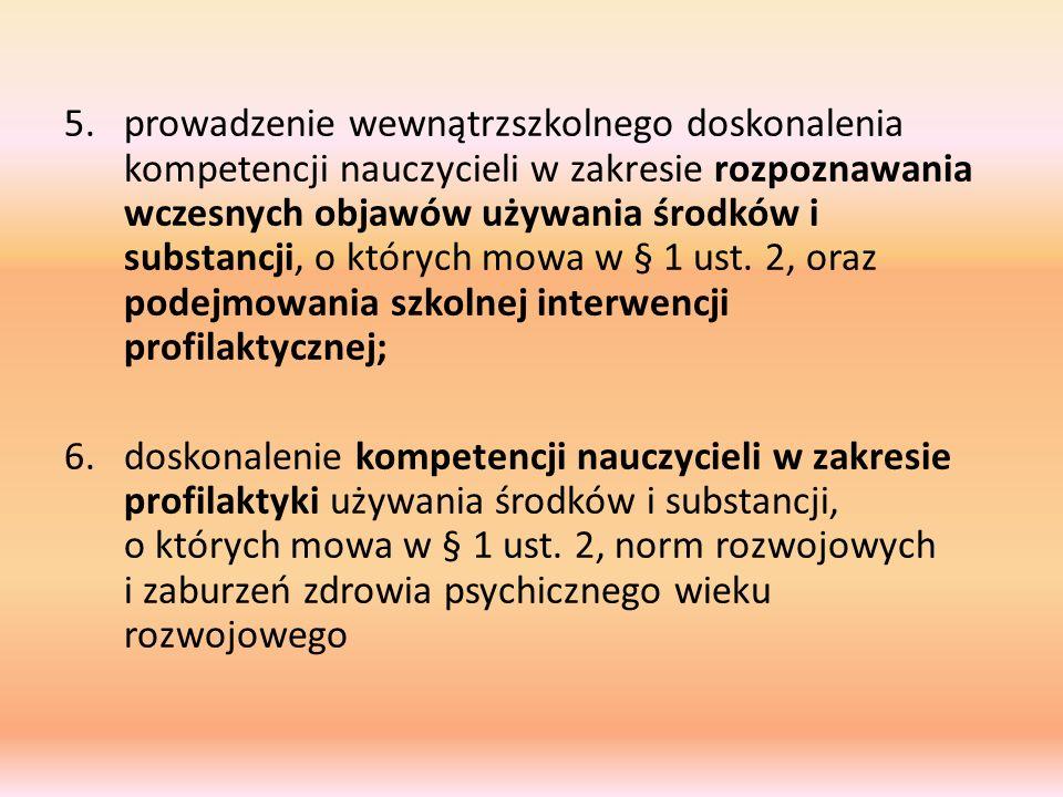 prowadzenie wewnątrzszkolnego doskonalenia kompetencji nauczycieli w zakresie rozpoznawania wczesnych objawów używania środków i substancji, o których mowa w § 1 ust. 2, oraz podejmowania szkolnej interwencji profilaktycznej;
