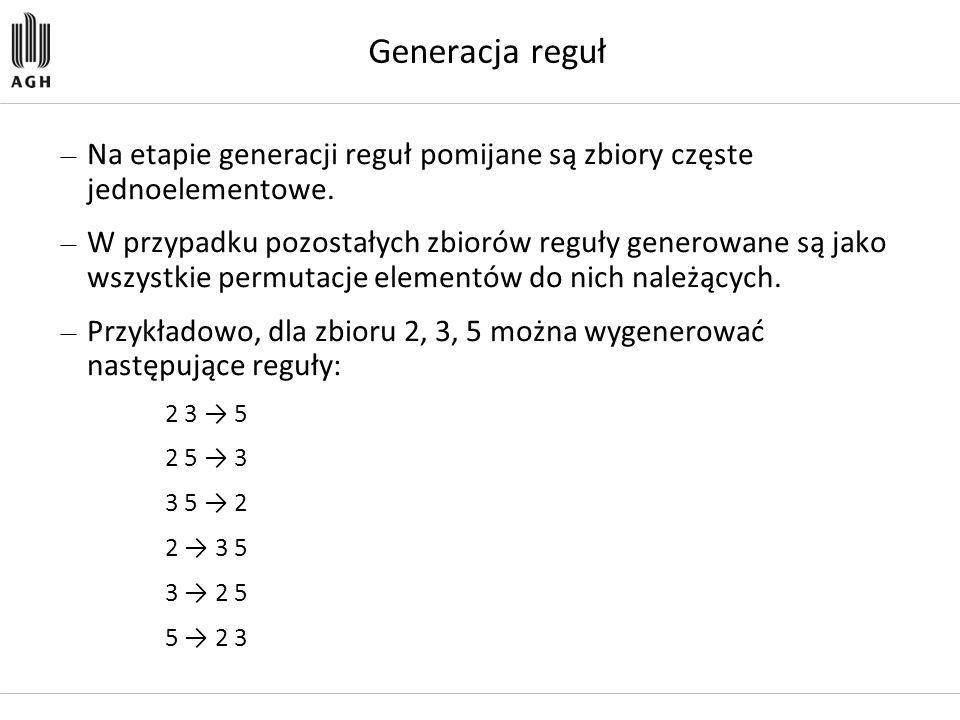 Generacja reguł Na etapie generacji reguł pomijane są zbiory częste jednoelementowe.