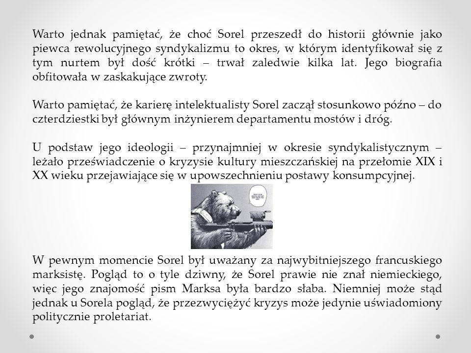 Warto jednak pamiętać, że choć Sorel przeszedł do historii głównie jako piewca rewolucyjnego syndykalizmu to okres, w którym identyfikował się z tym nurtem był dość krótki – trwał zaledwie kilka lat. Jego biografia obfitowała w zaskakujące zwroty.