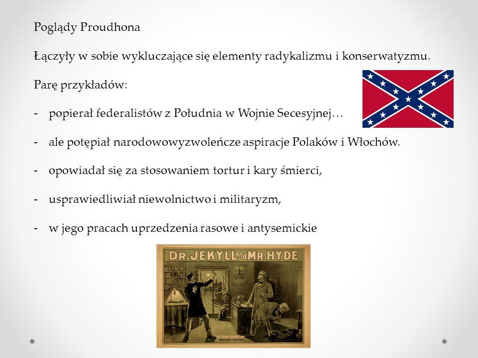 Poglądy Proudhona Łączyły w sobie wykluczające się elementy radykalizmu i konserwatyzmu. Parę przykładów: