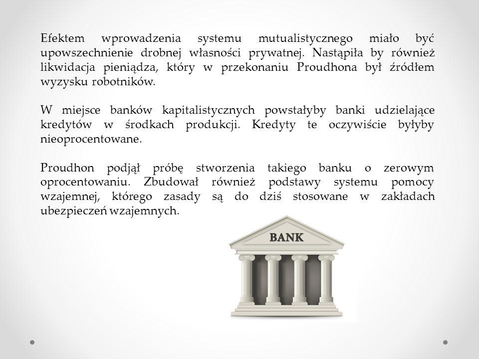 Efektem wprowadzenia systemu mutualistycznego miało być upowszechnienie drobnej własności prywatnej. Nastąpiła by również likwidacja pieniądza, który w przekonaniu Proudhona był źródłem wyzysku robotników.