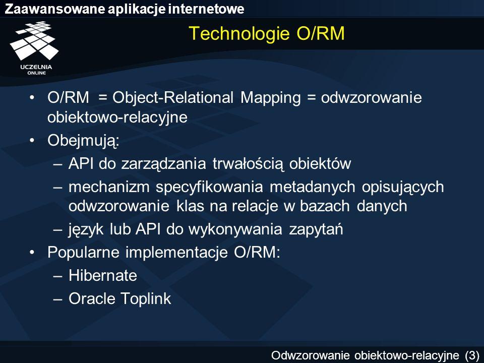 Technologie O/RM O/RM = Object-Relational Mapping = odwzorowanie obiektowo-relacyjne. Obejmują: API do zarządzania trwałością obiektów.