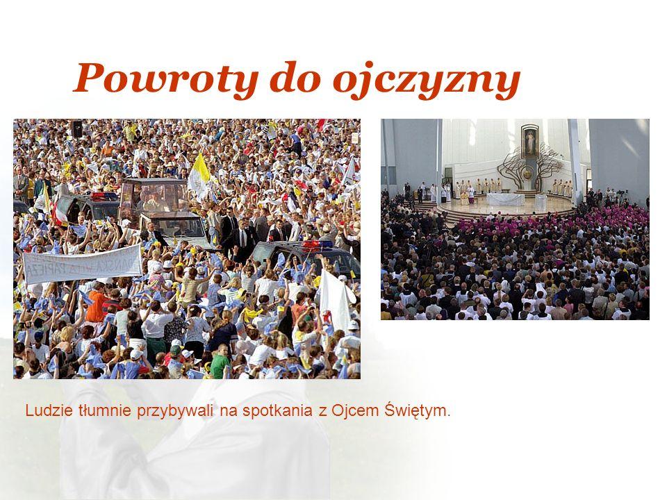 Powroty do ojczyzny Ludzie tłumnie przybywali na spotkania z Ojcem Świętym.