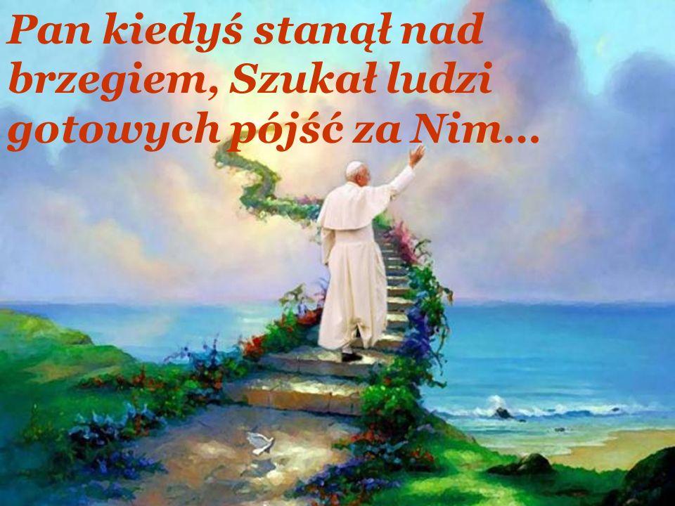Pan kiedyś stanął nad brzegiem, Szukał ludzi gotowych pójść za Nim…