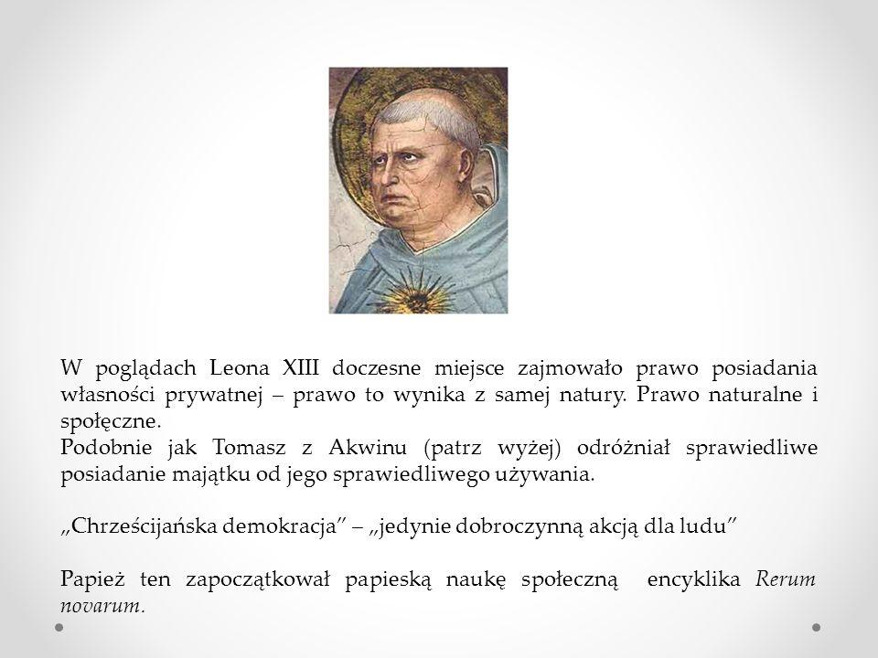 W poglądach Leona XIII doczesne miejsce zajmowało prawo posiadania własności prywatnej – prawo to wynika z samej natury. Prawo naturalne i społęczne.
