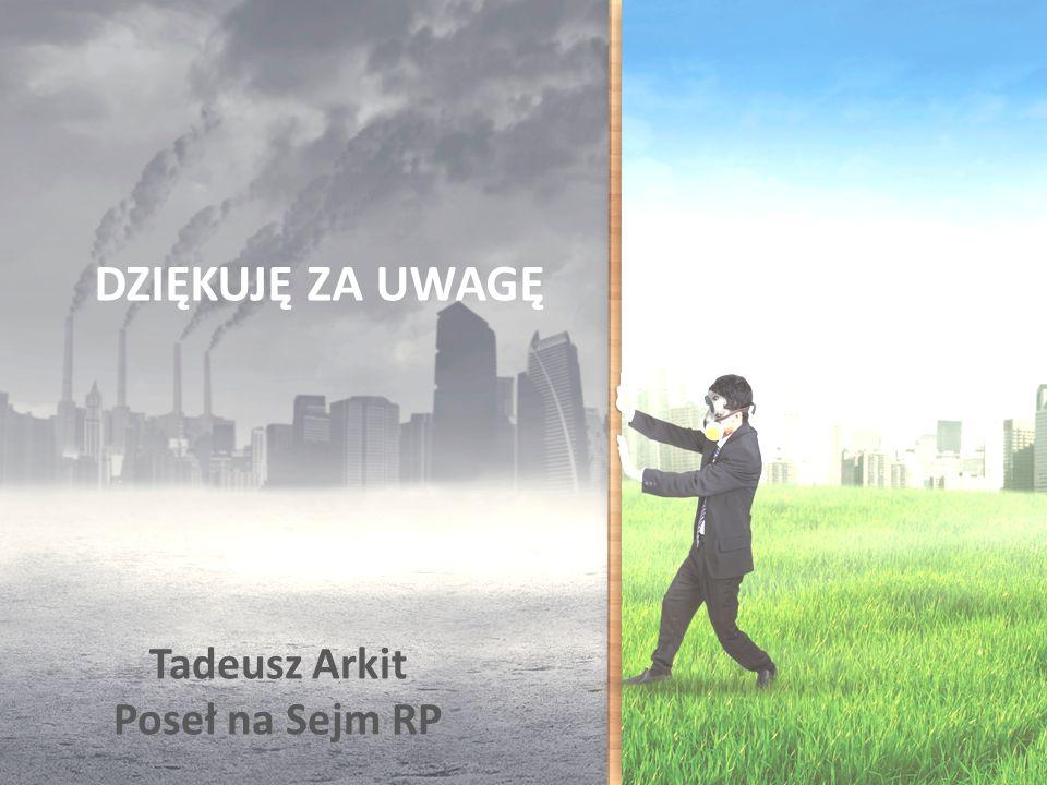 DZIĘKUJĘ ZA UWAGĘ Tadeusz Arkit Poseł na Sejm RP