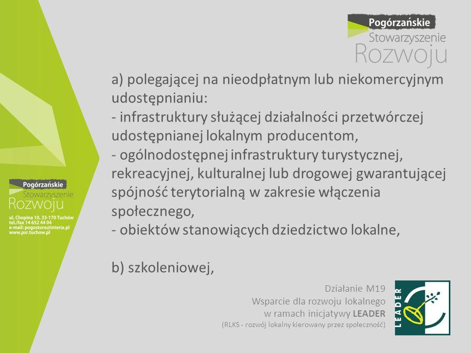 a) polegającej na nieodpłatnym lub niekomercyjnym udostępnianiu: - infrastruktury służącej działalności przetwórczej udostępnianej lokalnym producentom, - ogólnodostępnej infrastruktury turystycznej, rekreacyjnej, kulturalnej lub drogowej gwarantującej spójność terytorialną w zakresie włączenia społecznego, - obiektów stanowiących dziedzictwo lokalne, b) szkoleniowej,