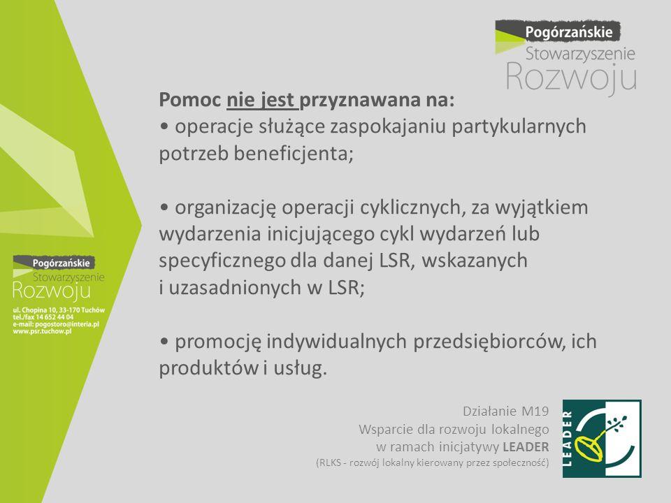 Pomoc nie jest przyznawana na: • operacje służące zaspokajaniu partykularnych potrzeb beneficjenta; • organizację operacji cyklicznych, za wyjątkiem wydarzenia inicjującego cykl wydarzeń lub specyficznego dla danej LSR, wskazanych i uzasadnionych w LSR; • promocję indywidualnych przedsiębiorców, ich produktów i usług.