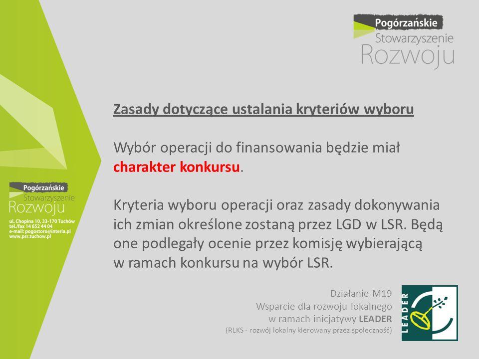 Zasady dotyczące ustalania kryteriów wyboru Wybór operacji do finansowania będzie miał charakter konkursu. Kryteria wyboru operacji oraz zasady dokonywania ich zmian określone zostaną przez LGD w LSR. Będą one podlegały ocenie przez komisję wybierającą w ramach konkursu na wybór LSR.