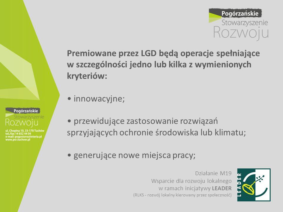 Premiowane przez LGD będą operacje spełniające w szczególności jedno lub kilka z wymienionych kryteriów: • innowacyjne; • przewidujące zastosowanie rozwiązań sprzyjających ochronie środowiska lub klimatu; • generujące nowe miejsca pracy;