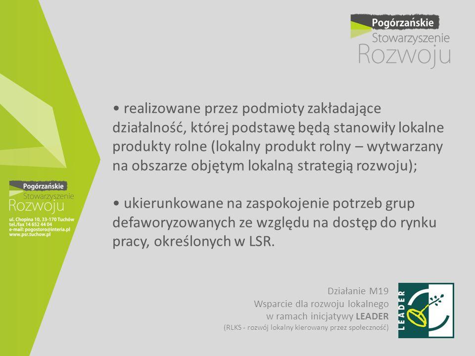 • realizowane przez podmioty zakładające działalność, której podstawę będą stanowiły lokalne produkty rolne (lokalny produkt rolny – wytwarzany na obszarze objętym lokalną strategią rozwoju); • ukierunkowane na zaspokojenie potrzeb grup defaworyzowanych ze względu na dostęp do rynku pracy, określonych w LSR.