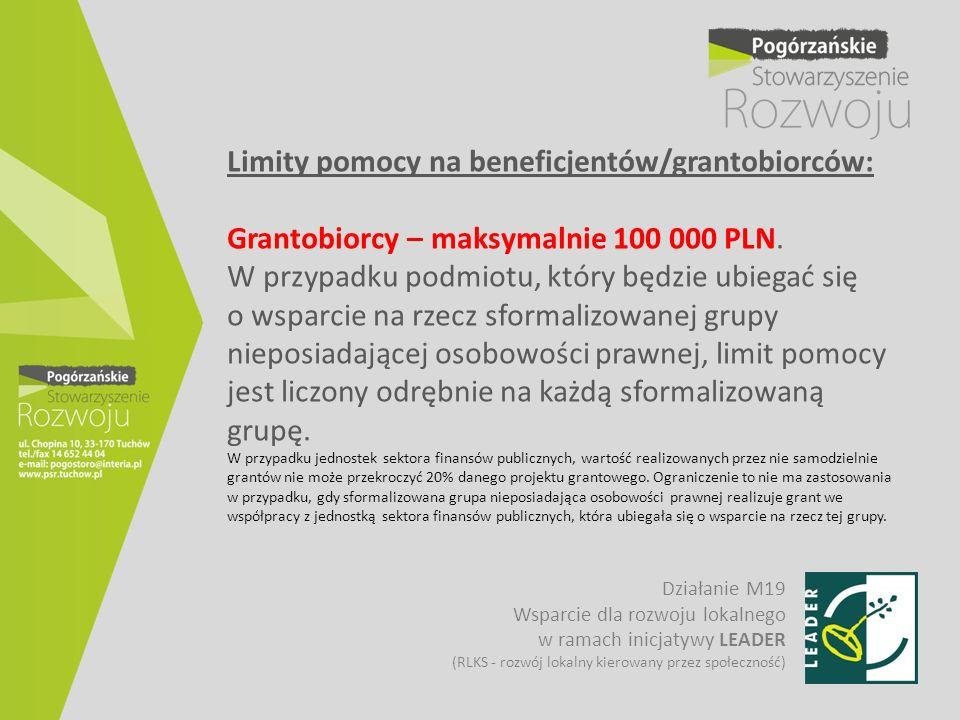 Limity pomocy na beneficjentów/grantobiorców: Grantobiorcy – maksymalnie 100 000 PLN. W przypadku podmiotu, który będzie ubiegać się o wsparcie na rzecz sformalizowanej grupy nieposiadającej osobowości prawnej, limit pomocy jest liczony odrębnie na każdą sformalizowaną grupę. W przypadku jednostek sektora finansów publicznych, wartość realizowanych przez nie samodzielnie grantów nie może przekroczyć 20% danego projektu grantowego. Ograniczenie to nie ma zastosowania w przypadku, gdy sformalizowana grupa nieposiadająca osobowości prawnej realizuje grant we współpracy z jednostką sektora finansów publicznych, która ubiegała się o wsparcie na rzecz tej grupy.