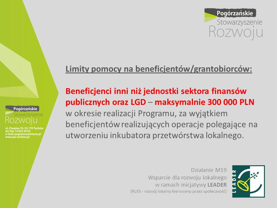 Limity pomocy na beneficjentów/grantobiorców: Beneficjenci inni niż jednostki sektora finansów publicznych oraz LGD – maksymalnie 300 000 PLN w okresie realizacji Programu, za wyjątkiem beneficjentów realizujących operacje polegające na utworzeniu inkubatora przetwórstwa lokalnego.